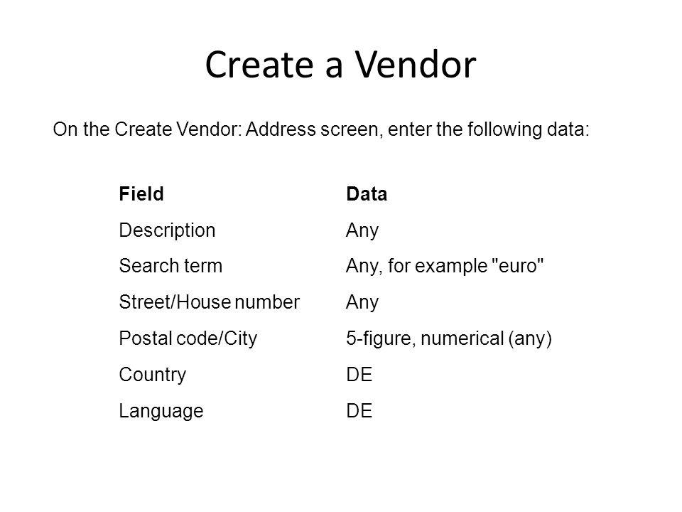 Create a Vendor On the Create Vendor: Address screen, enter the following data: FieldData DescriptionAny Search termAny, for example