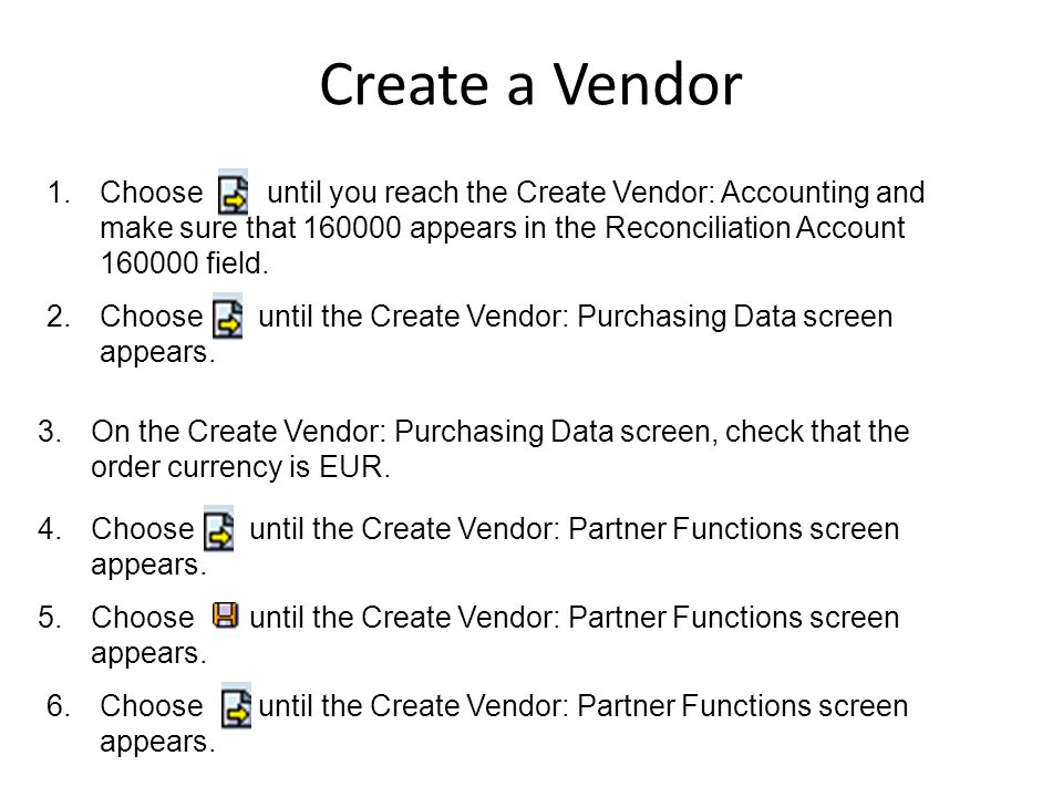 1.Choose until you reach the Create Vendor: Accounting and make sure that 160000 appears in the Reconciliation Account 160000 field. 2.Choose until th