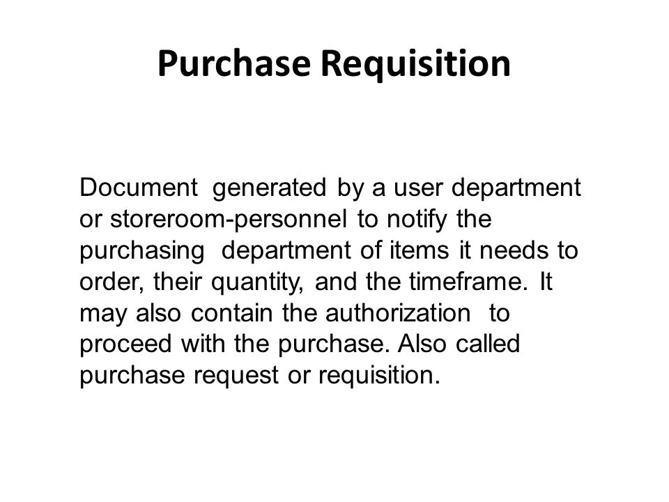Purchase Requisition Document generated by a user department or storeroom-personnel to notify the purchasing department of items it needs to order, th