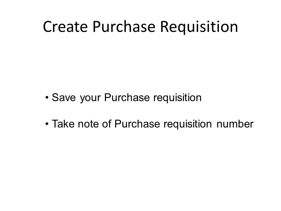 Create Purchase Requisition Save your Purchase requisition Take note of Purchase requisition number