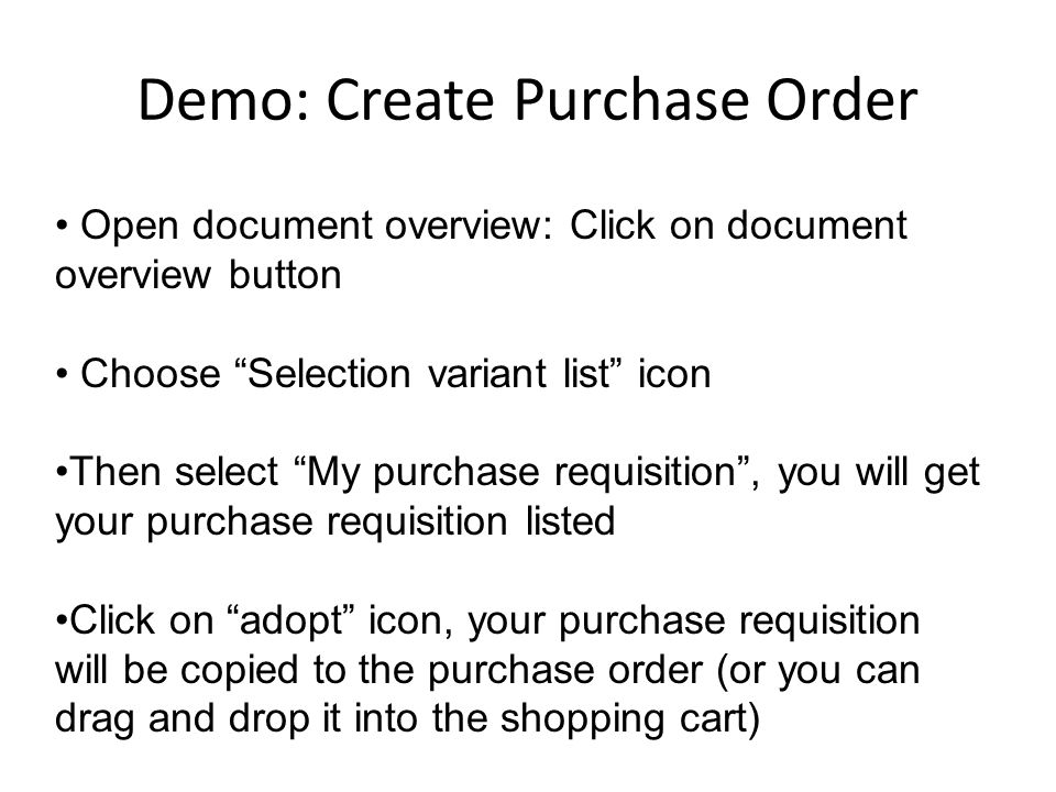 Open document overview: Click on document overview button Choose Selection variant list icon Then select My purchase requisition , you will get your purchase requisition listed Click on adopt icon, your purchase requisition will be copied to the purchase order (or you can drag and drop it into the shopping cart)
