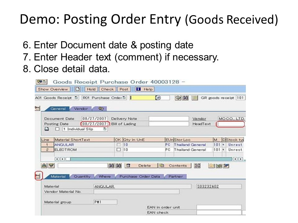 Demo: Posting Order Entry (Goods Received) 6. Enter Document date & posting date 7. Enter Header text (comment) if necessary. 8. Close detail data.