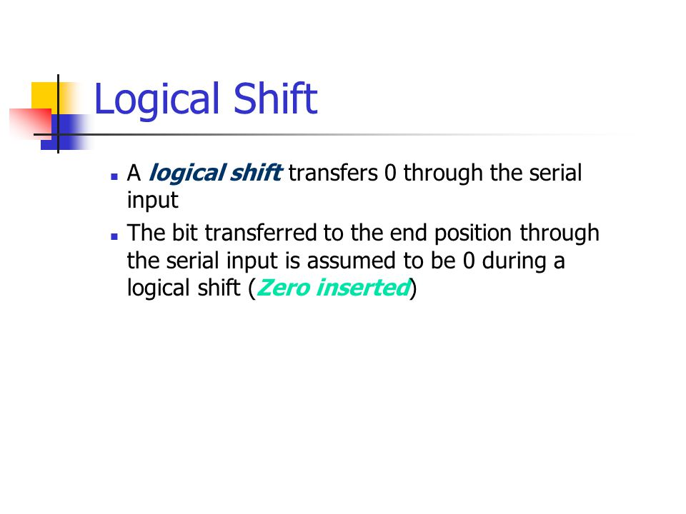 Logical Shift A logical shift transfers 0 through the serial input The bit transferred to the end position through the serial input is assumed to be 0 during a logical shift (Zero inserted)
