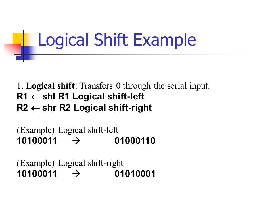 Logical Shift Example 1. Logical shift: Transfers 0 through the serial input. R1  shl R1 Logical shift-left R2  shr R2 Logical shift-right (Exampl