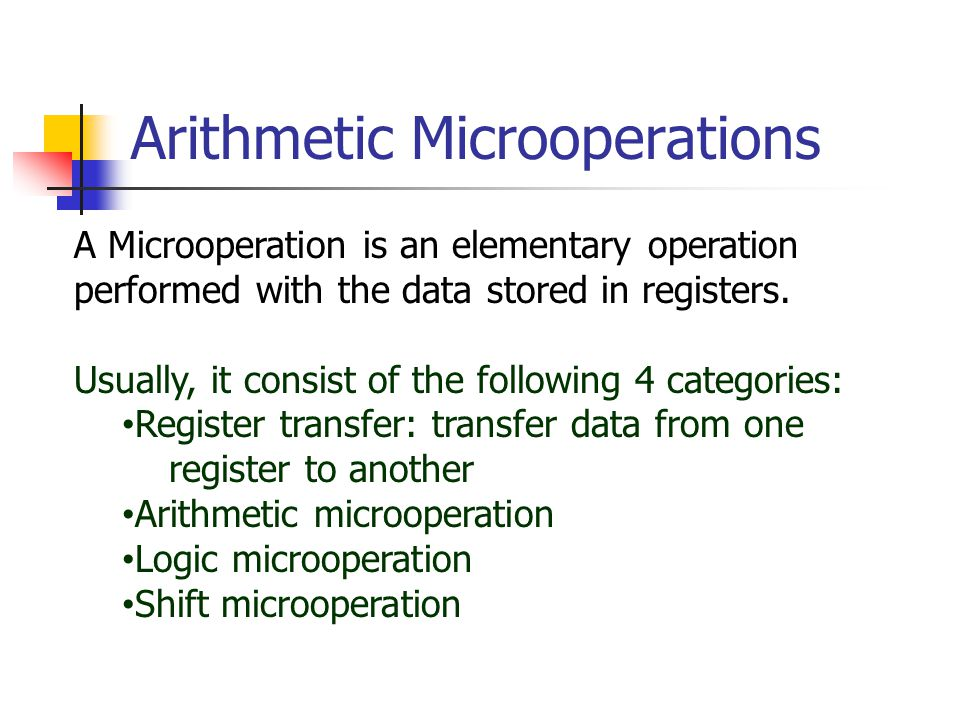 Arithmetic Microoperations A Microoperation is an elementary operation performed with the data stored in registers.