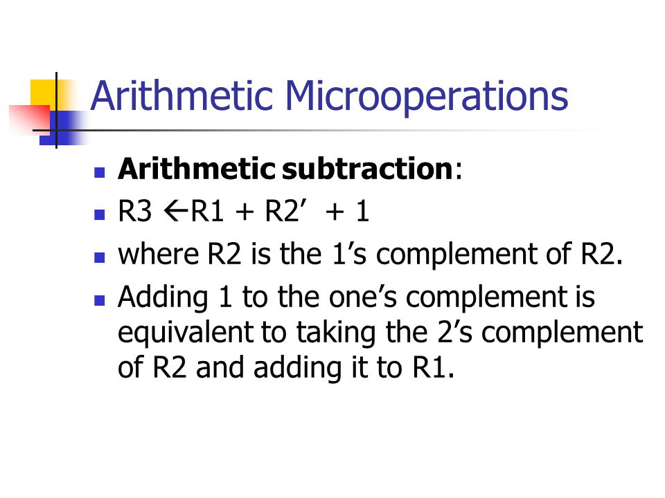 Arithmetic Microoperations Arithmetic subtraction: R3  R1 + R2' + 1 where R2 is the 1's complement of R2.