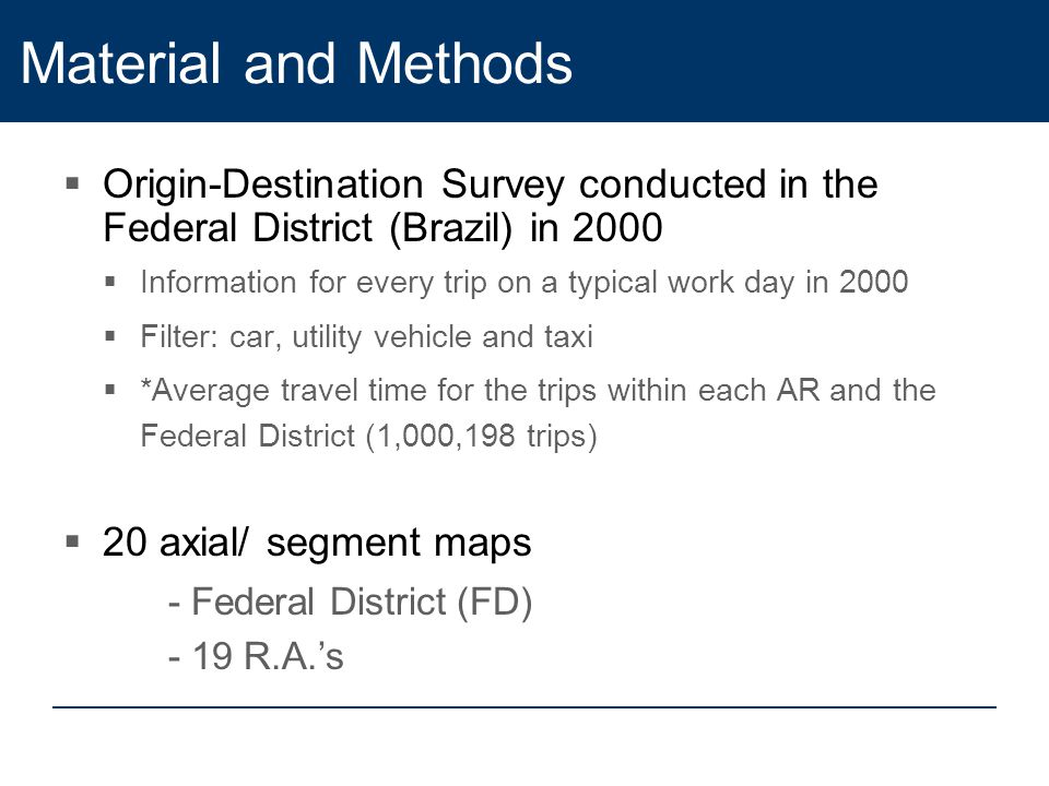 Material and Methods  Origin-Destination Survey conducted in the Federal District (Brazil) in 2000  Information for every trip on a typical work day in 2000  Filter: car, utility vehicle and taxi  *Average travel time for the trips within each AR and the Federal District (1,000,198 trips)  20 axial/ segment maps - Federal District (FD) - 19 R.A.'s