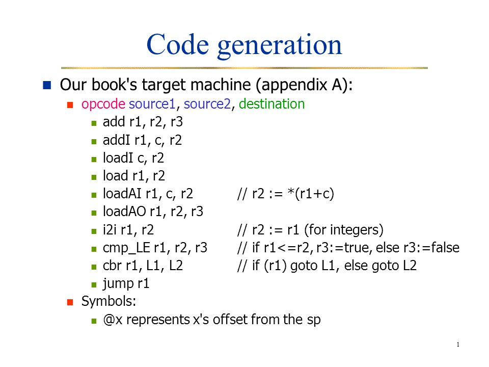 1 Code generation Our book s target machine (appendix A): opcode source1, source2, destination add r1, r2, r3 addI r1, c, r2 loadI c, r2 load r1, r2 loadAI r1, c, r2// r2 := *(r1+c) loadAO r1, r2, r3 i2i r1, r2// r2 := r1 (for integers) cmp_LE r1, r2, r3// if r1<=r2, r3:=true, else r3:=false cbr r1, L1, L2// if (r1) goto L1, else goto L2 jump r1 Symbols: @x represents x s offset from the sp