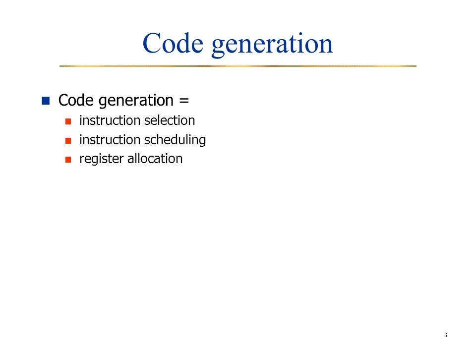 3 Code generation Code generation = instruction selection instruction scheduling register allocation