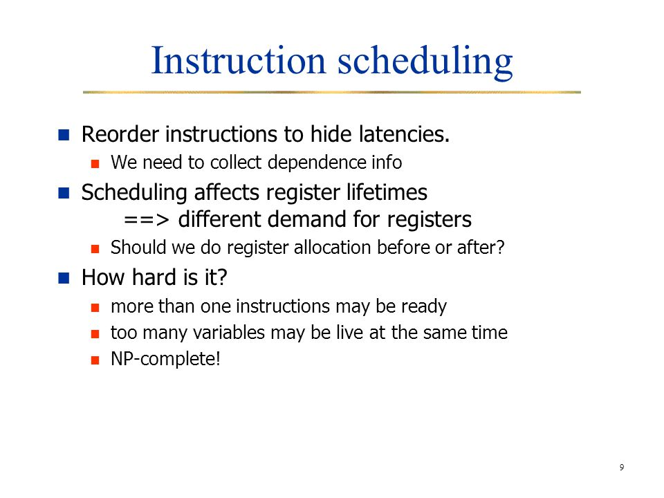 9 Instruction scheduling Reorder instructions to hide latencies.