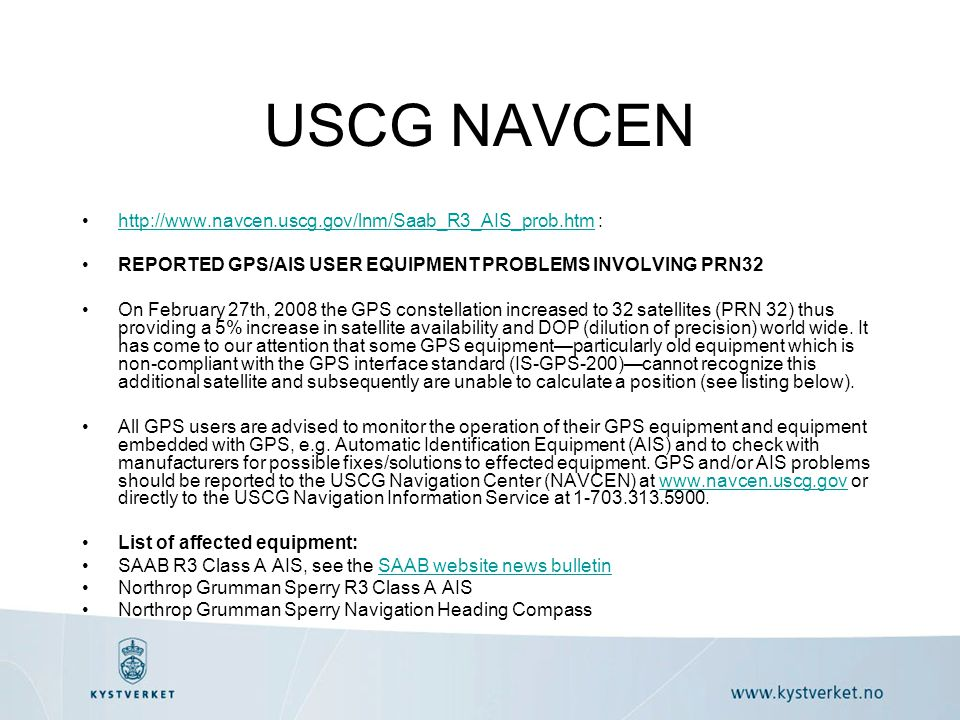 USCG NAVCEN http://www.navcen.uscg.gov/lnm/Saab_R3_AIS_prob.htm :http://www.navcen.uscg.gov/lnm/Saab_R3_AIS_prob.htm REPORTED GPS/AIS USER EQUIPMENT PROBLEMS INVOLVING PRN32 On February 27th, 2008 the GPS constellation increased to 32 satellites (PRN 32) thus providing a 5% increase in satellite availability and DOP (dilution of precision) world wide.