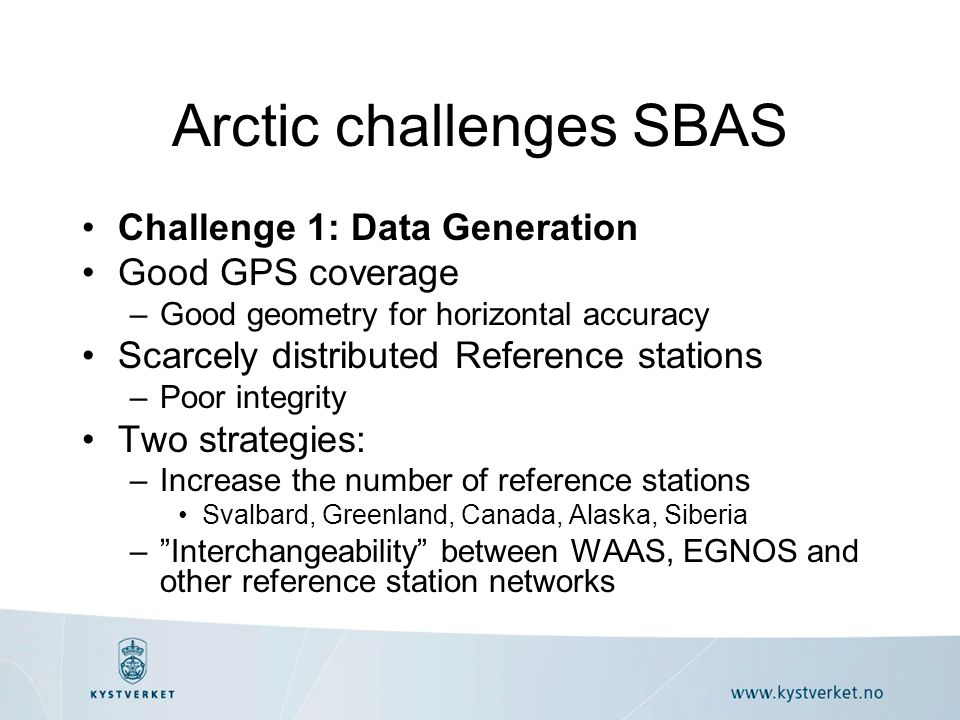 Arctic challenges SBAS Challenge 1: Data Generation Good GPS coverage –Good geometry for horizontal accuracy Scarcely distributed Reference stations –Poor integrity Two strategies: –Increase the number of reference stations Svalbard, Greenland, Canada, Alaska, Siberia – Interchangeability between WAAS, EGNOS and other reference station networks