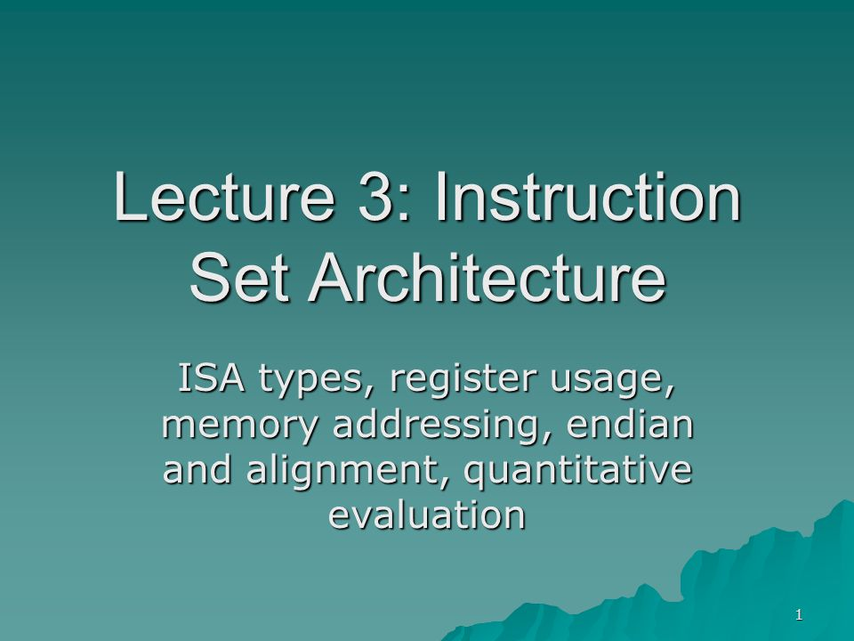1 Lecture 3: Instruction Set Architecture ISA types, register usage, memory addressing, endian and alignment, quantitative evaluation
