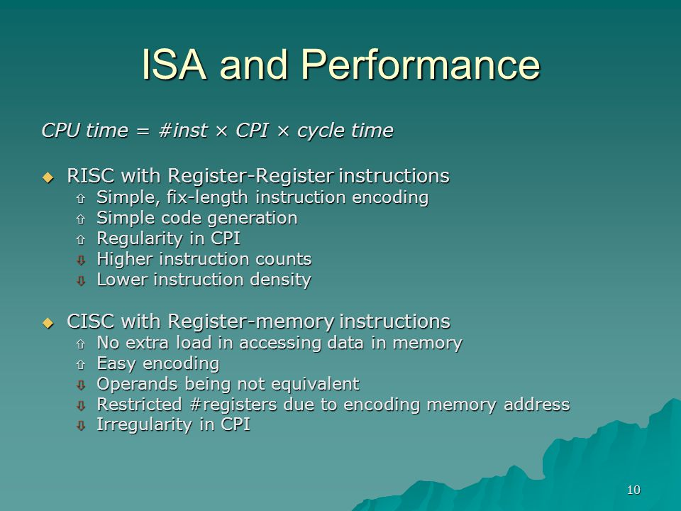 10 ISA and Performance CPU time = #inst × CPI × cycle time  RISC with Register-Register instructions  Simple, fix-length instruction encoding  Simp