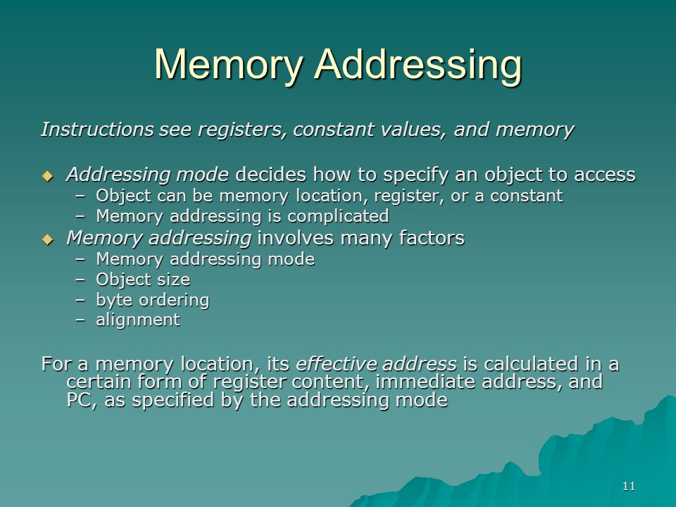 11 Memory Addressing Instructions see registers, constant values, and memory  Addressing mode decides how to specify an object to access –Object can
