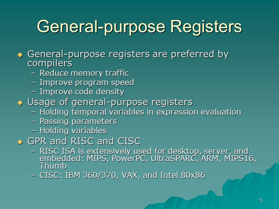 5 General-purpose Registers  General-purpose registers are preferred by compilers –Reduce memory traffic –Improve program speed –Improve code density
