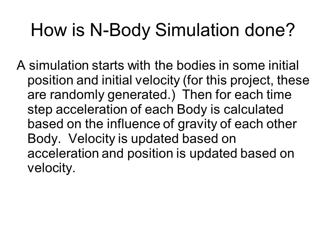 Acceleration Calculation double rjix, rjiy, rjiz; rjix = px[j] - px[i]; rjiy = py[j] - py[i]; rjiz = pz[j] - pz[i]; double r2 = rjix*rjix + rjiy*rjiy + rjiz*rjiz; double r3 = r2*sqrt(r2); ax[i] += m[j] * rjix / r3; ay[i] += m[j] * rjiy / r3; az[i] += m[j] * rjiz / r3; ax[j] -= m[i] * rjix / r3; ay[j] -= m[i] * rjiy / r3; az[j] -= m[i] * rjiz / r3; The slow part of N-Body simulation is the acceleration calculation.
