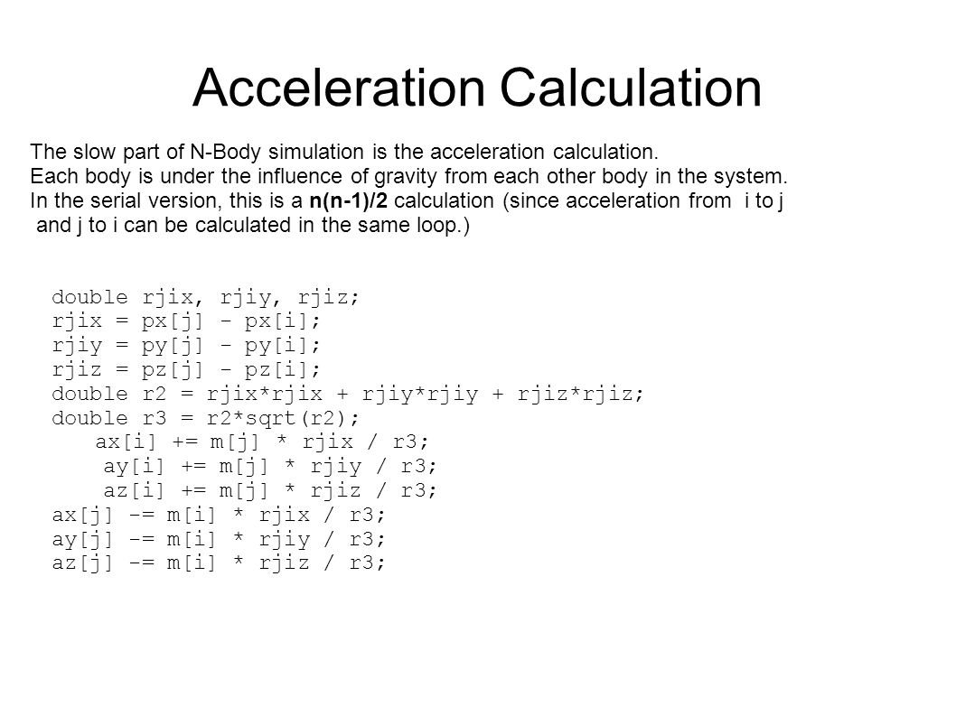 N-Body Simulation Position and Velocity update The simplest update step is a Forward Euler algorithm: While these are nice simple equations to implement, it is not very accurate.