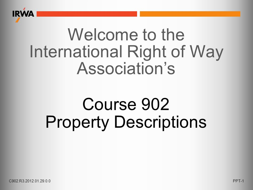 C902.R3.2012.01.29.0.0PPT-1 Welcome to the International Right of Way Association's Course 902 Property Descriptions