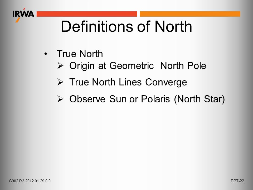 Definitions of North True North  Origin at Geometric North Pole  Observe Sun or Polaris (North Star)  True North Lines Converge C902.R3.2012.01.29.0.0PPT-22