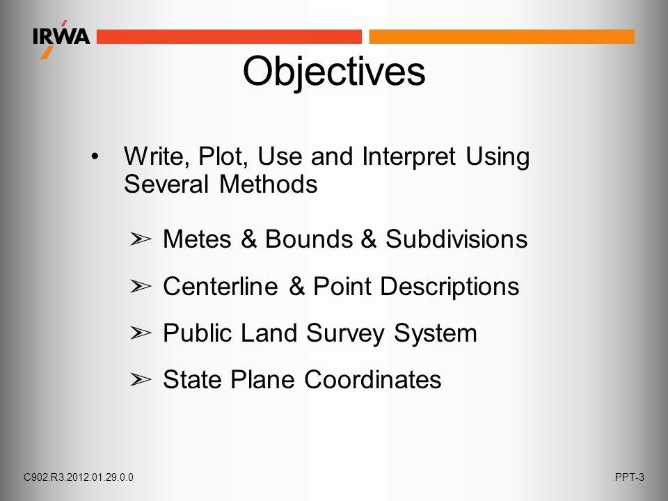 Write, Plot, Use and Interpret Using Several Methods ➣ Metes & Bounds & Subdivisions ➣ Centerline & Point Descriptions ➣ Public Land Survey System ➣ S