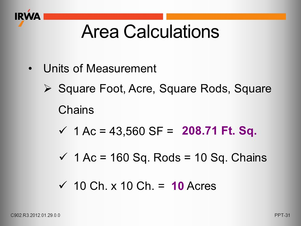 Units of Measurement Area Calculations 1 Ac = 43,560 SF =  Square Foot, Acre, Square Rods, Square Chains 1 Ac = 160 Sq. Rods = 10 Sq. Chains 10 Ch. x