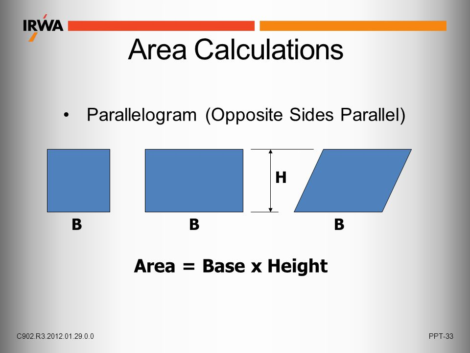 Parallelogram (Opposite Sides Parallel) Area Calculations B Area = Base x Height BB H C902.R3.2012.01.29.0.0PPT-33