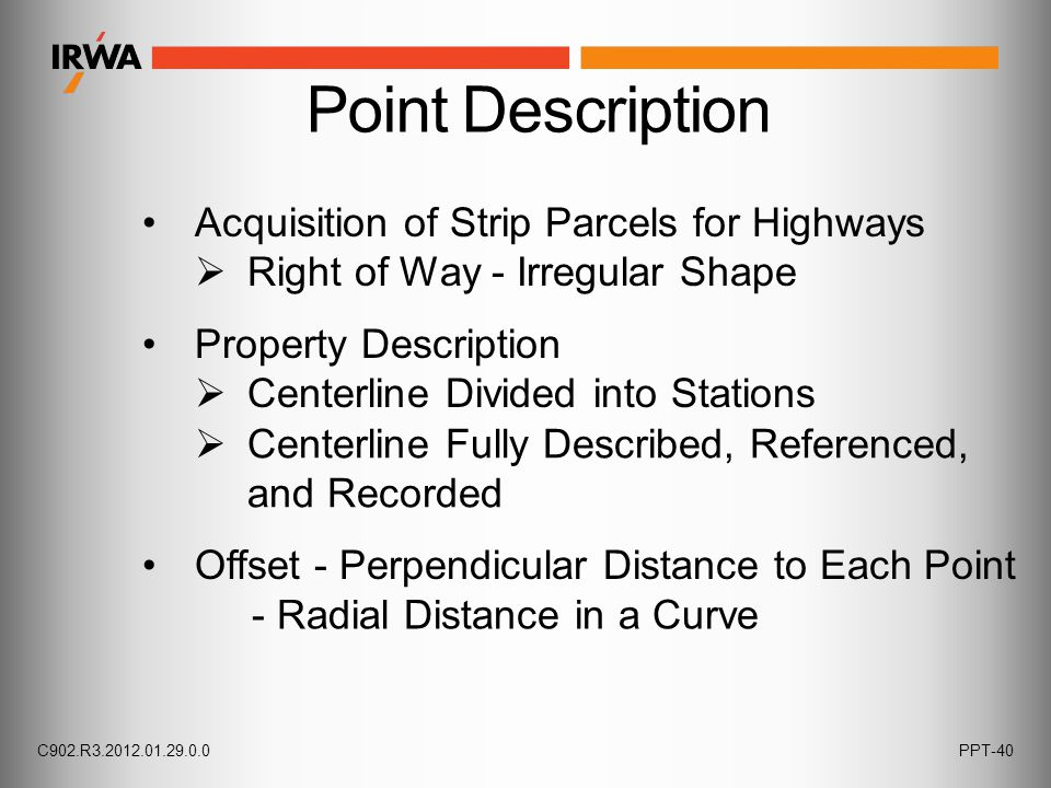 Point Description Acquisition of Strip Parcels for Highways  Right of Way - Irregular Shape Property Description  Centerline Divided into Stations  Centerline Fully Described, Referenced, and Recorded Offset - Perpendicular Distance to Each Point - Radial Distance in a Curve C902.R3.2012.01.29.0.0PPT-40