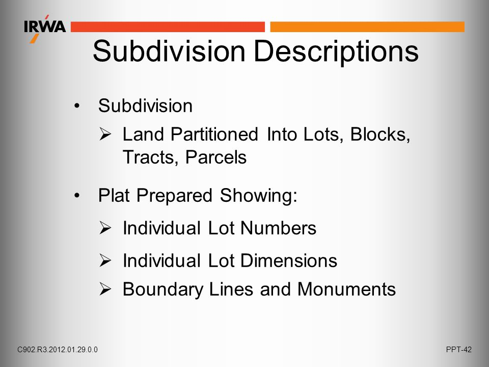 Subdivision Descriptions Subdivision  Land Partitioned Into Lots, Blocks, Tracts, Parcels Plat Prepared Showing:  Boundary Lines and Monuments  Individual Lot Dimensions  Individual Lot Numbers C902.R3.2012.01.29.0.0PPT-42