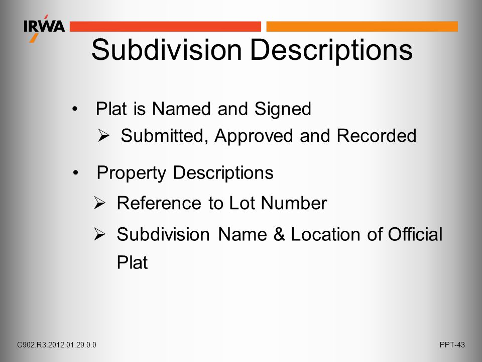 Plat is Named and Signed  Submitted, Approved and Recorded  Reference to Lot Number Property Descriptions  Subdivision Name & Location of Official Plat C902.R3.2012.01.29.0.0PPT-43 Subdivision Descriptions