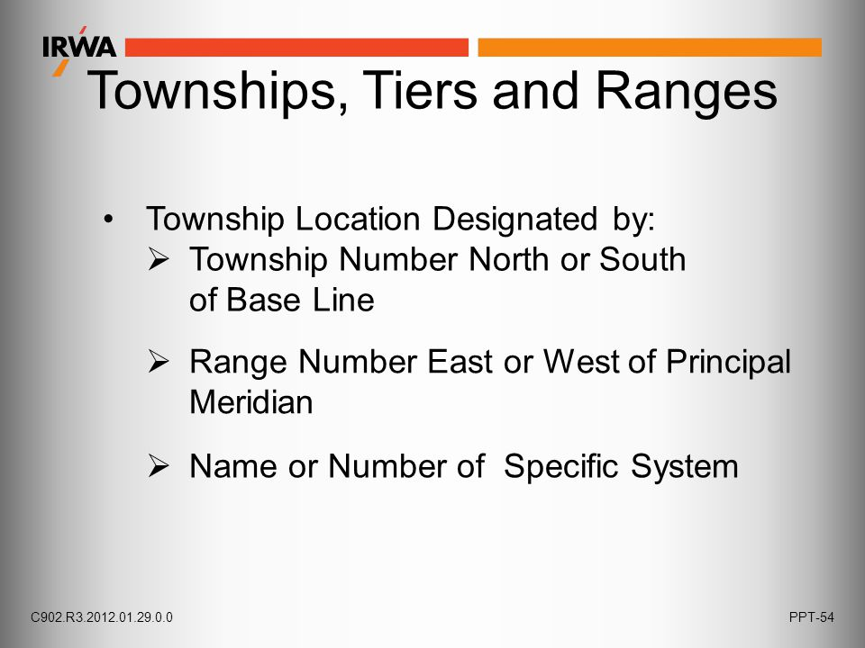 Townships, Tiers and Ranges Township Location Designated by:  Township Number North or South of Base Line  Name or Number of Specific System  Range