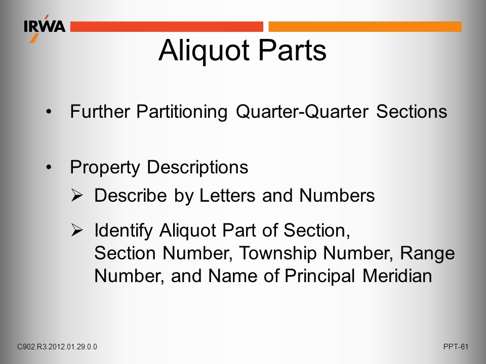 Aliquot Parts Further Partitioning Quarter-Quarter Sections Property Descriptions  Describe by Letters and Numbers  Identify Aliquot Part of Section, Section Number, Township Number, Range Number, and Name of Principal Meridian C902.R3.2012.01.29.0.0PPT-61