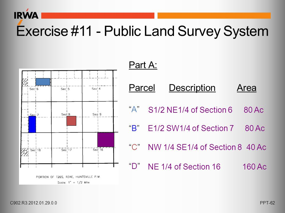 """Exercise #11 - Public Land Survey System Part A: Parcel Description Area """"A"""" """"B"""" """"C"""" """"D"""" S1/2 NE1/4 of Section 6 80 Ac E1/2 SW1/4 of Section 7 80 Ac N"""