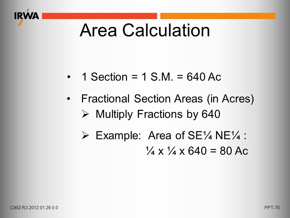 Area Calculation 1 Section = 1 S.M. = 640 Ac Fractional Section Areas (in Acres)  Multiply Fractions by 640  Example: Area of SE¼ NE¼ : ¼ x ¼ x 640