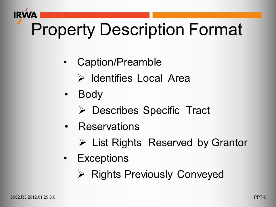 Property Description Format Caption/Preamble  Identifies Local Area Body  Describes Specific Tract Reservations  List Rights Reserved by Grantor Exceptions  Rights Previously Conveyed C902.R3.2012.01.29.0.0PPT-9