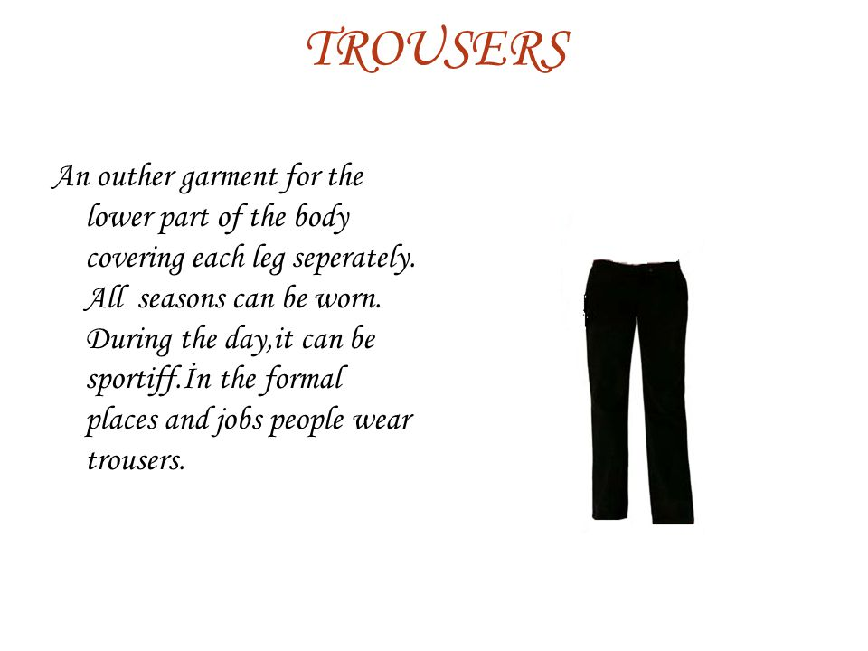 TROUSERS An outher garment for the lower part of the body covering each leg seperately.