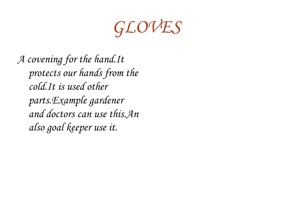 GLOVES A covening for the hand.It protects our hands from the cold.It is used other parts.Example gardener and doctors can use this.An also goal keeper use it.
