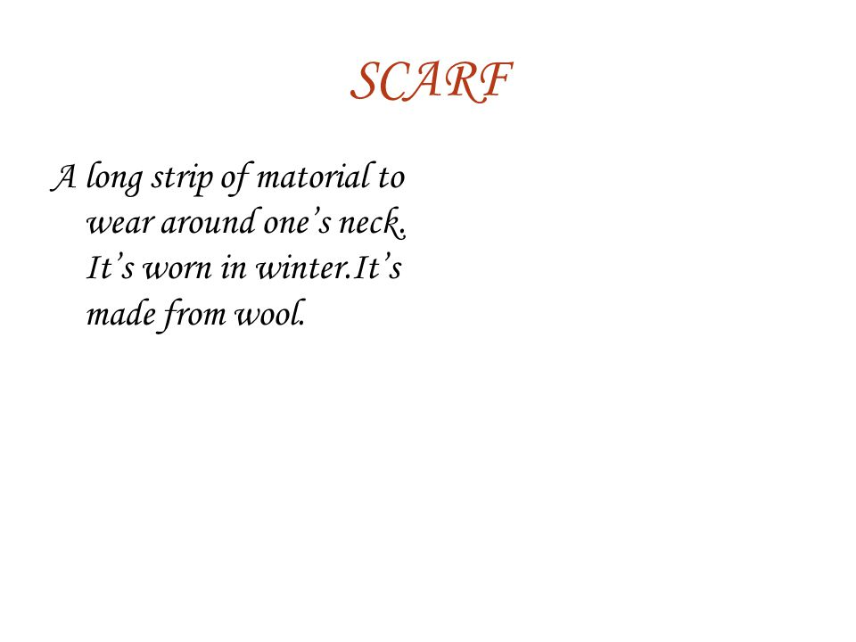 SCARF A long strip of matorial to wear around one's neck. It's worn in winter.It's made from wool.