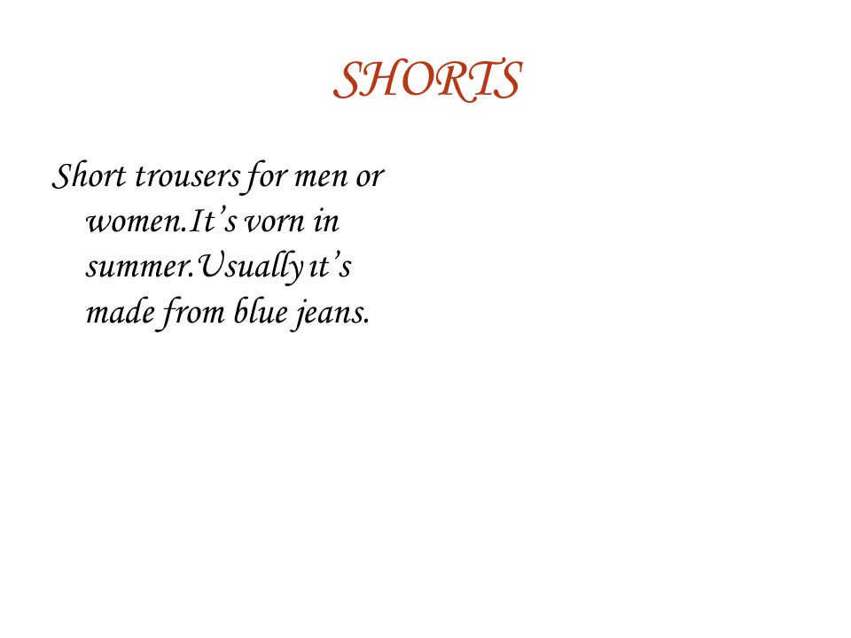 SHORTS Short trousers for men or women.It's vorn in summer.Usually ıt's made from blue jeans.
