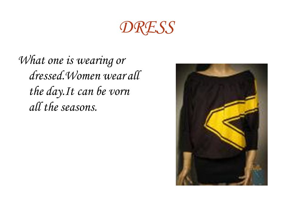 DRESS What one is wearing or dressed.Women wear all the day.It can be vorn all the seasons.