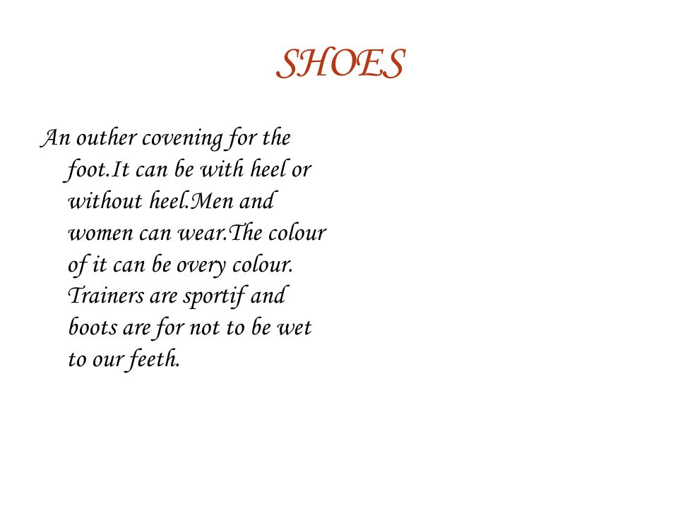 SHOES An outher covening for the foot.It can be with heel or without heel.Men and women can wear.The colour of it can be overy colour.