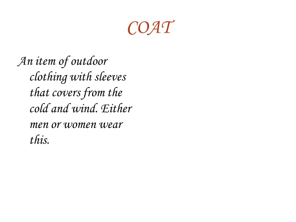COAT An item of outdoor clothing with sleeves that covers from the cold and wind.
