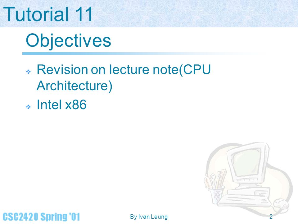 Tutorial 11 By Ivan Leung2 Objectives  Revision on lecture note(CPU Architecture)  Intel x86