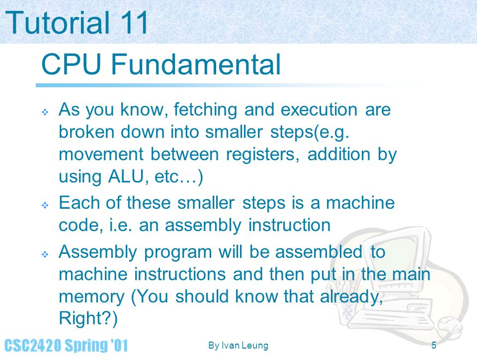 Tutorial 11 By Ivan Leung5 CPU Fundamental  As you know, fetching and execution are broken down into smaller steps(e.g. movement between registers, a
