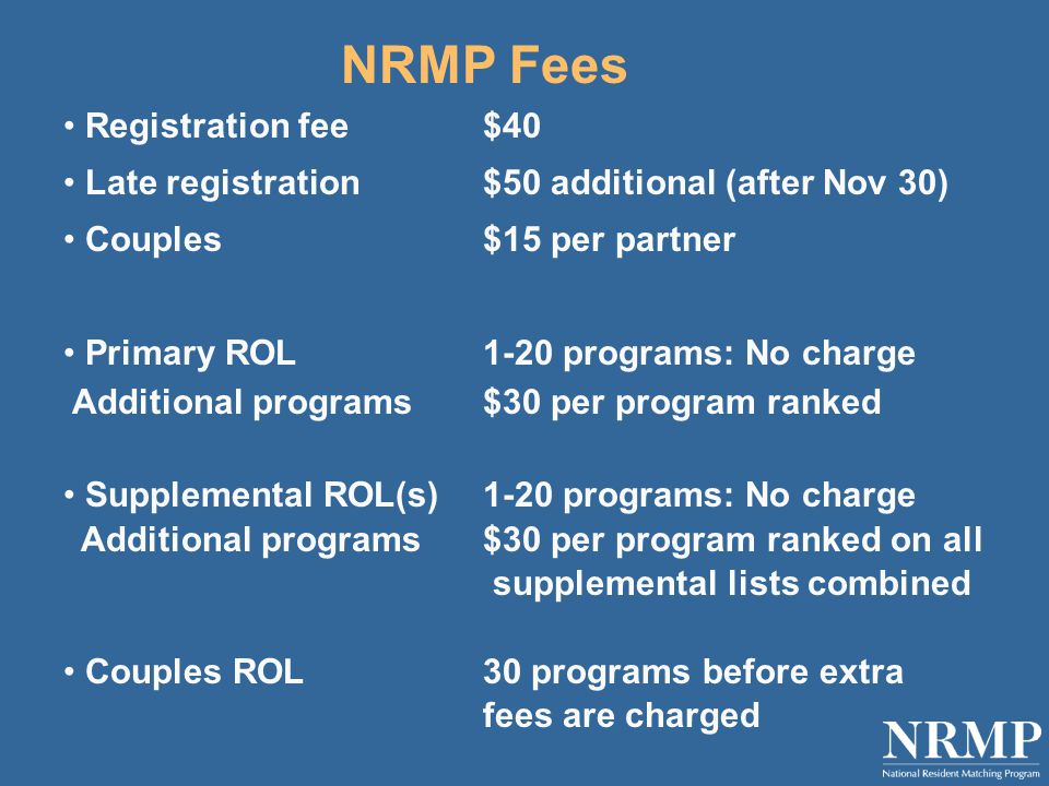 NRMP Fees Registration fee$40 Late registration$50 additional (after Nov 30) Couples$15 per partner Primary ROL 1-20 programs: No charge Additional programs$30 per program ranked Supplemental ROL(s)1-20 programs: No charge Additional programs$30 per program ranked on all supplemental lists combined Couples ROL30 programs before extra fees are charged