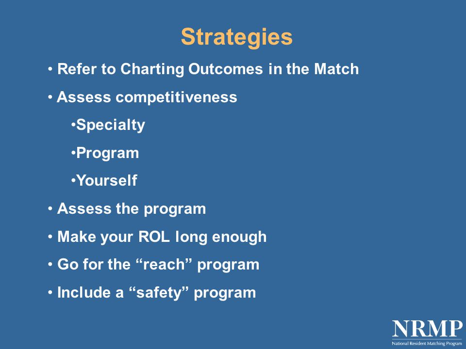 Strategies Refer to Charting Outcomes in the Match Assess competitiveness Specialty Program Yourself Assess the program Make your ROL long enough Go for the reach program Include a safety program
