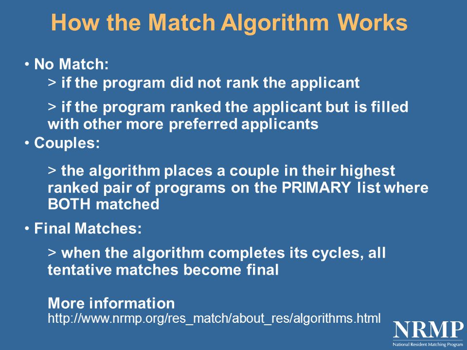 How the Match Algorithm Works No Match: > if the program did not rank the applicant > if the program ranked the applicant but is filled with other more preferred applicants Couples: > the algorithm places a couple in their highest ranked pair of programs on the PRIMARY list where BOTH matched Final Matches: > when the algorithm completes its cycles, all tentative matches become final More information http://www.nrmp.org/res_match/about_res/algorithms.html