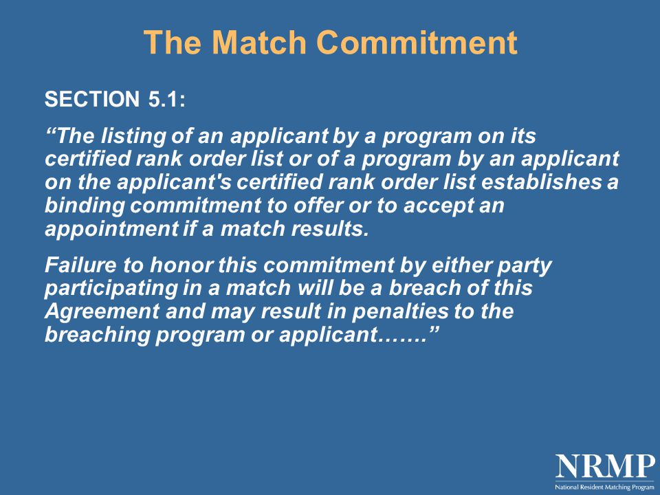 The Match Commitment SECTION 5.1: The listing of an applicant by a program on its certified rank order list or of a program by an applicant on the applicant s certified rank order list establishes a binding commitment to offer or to accept an appointment if a match results.