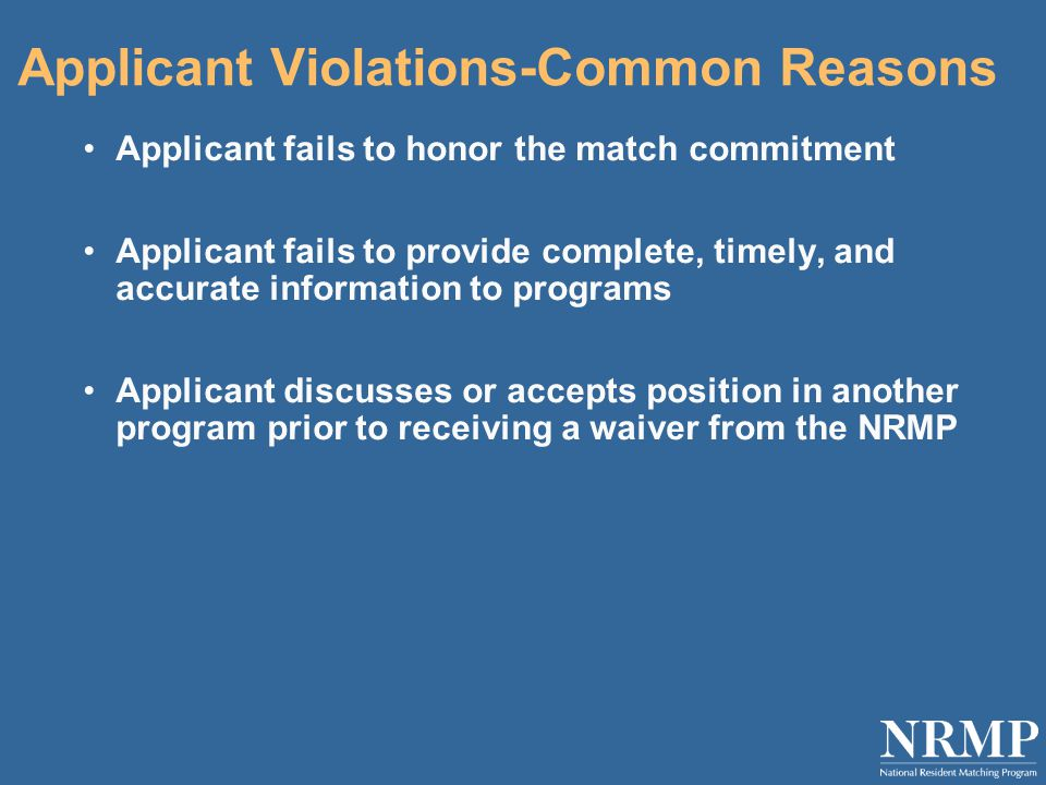 Applicant Violations-Common Reasons Applicant fails to honor the match commitment Applicant fails to provide complete, timely, and accurate information to programs Applicant discusses or accepts position in another program prior to receiving a waiver from the NRMP