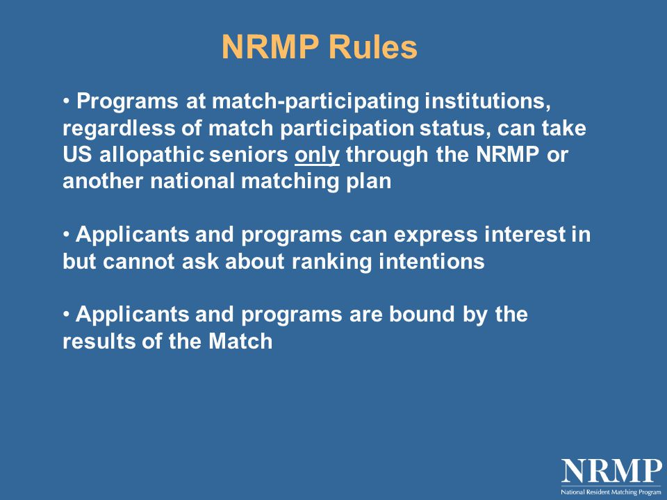 NRMP Rules Programs at match-participating institutions, regardless of match participation status, can take US allopathic seniors only through the NRMP or another national matching plan Applicants and programs can express interest in but cannot ask about ranking intentions Applicants and programs are bound by the results of the Match